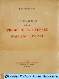 Recherches sur la première cathédrale d'Aix en Provence par Jean Pourrière