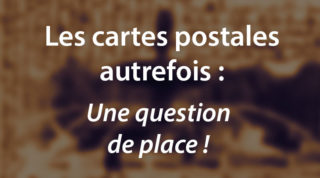 Les cartes postales autrefois : une question de place !